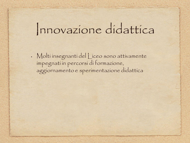 Innovazione didattica Molti insegnanti del Liceo sono attivamente impegnati in percorsi di formazione, aggiornamento e sperimentazione didattica