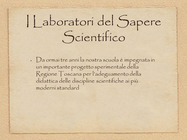 I Laboratori del Sapere Scientifico Da ormai tre anni la nostra scuola è impegnata in un importante progetto sperimentale della Regione Toscana per la