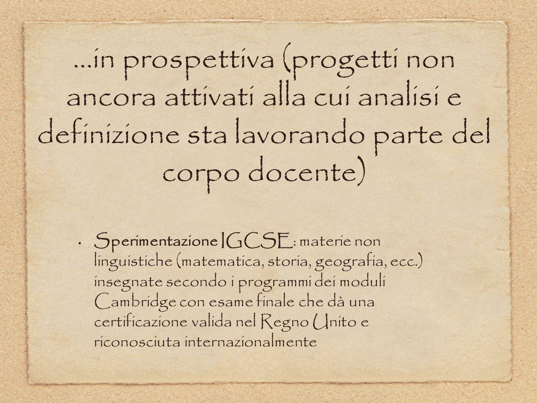 …in prospettiva (progetti non ancora attivati alla cui analisi e definizione sta lavorando parte del corpo docente) Sperimentazione IGCSE: materie non