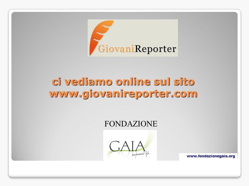 ci vediamo online sul sito www.giovanireporter.com FONDAZIONE www.fondazionegaia.org