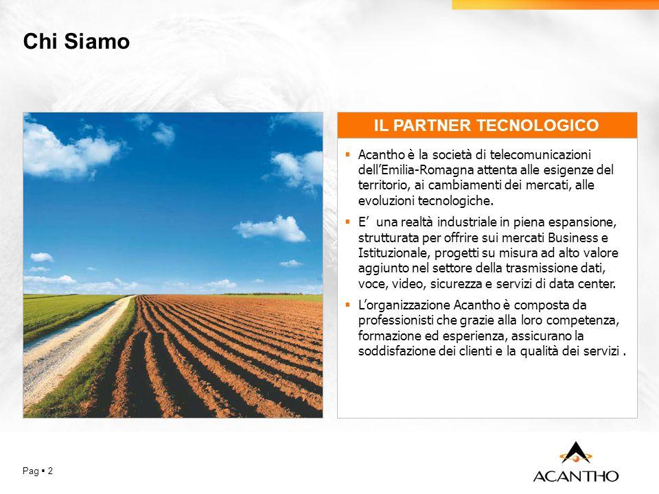 Chi Siamo Pag 2 IL PARTNER TECNOLOGICO Acantho è la società di telecomunicazioni dellEmilia-Romagna attenta alle esigenze del territorio, ai cambiamenti dei mercati, alle evoluzioni tecnologiche.