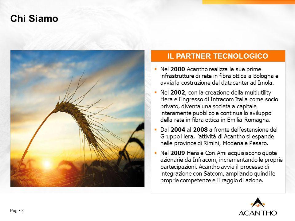 Chi Siamo Pag 3 IL PARTNER TECNOLOGICO Nel 2000 Acantho realizza le sue prime infrastrutture di rete in fibra ottica a Bologna e avvia la costruzione del datacenter ad Imola.