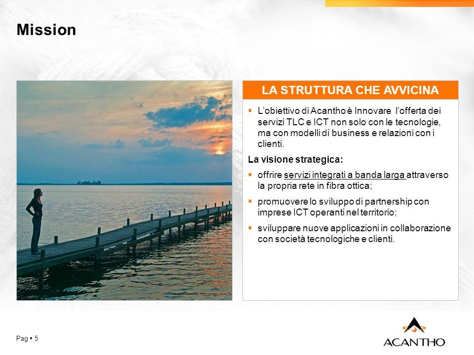 Mission Pag 5 LA STRUTTURA CHE AVVICINA Lobiettivo di Acantho è Innovare lofferta dei servizi TLC e ICT non solo con le tecnologie, ma con modelli di business e relazioni con i clienti.