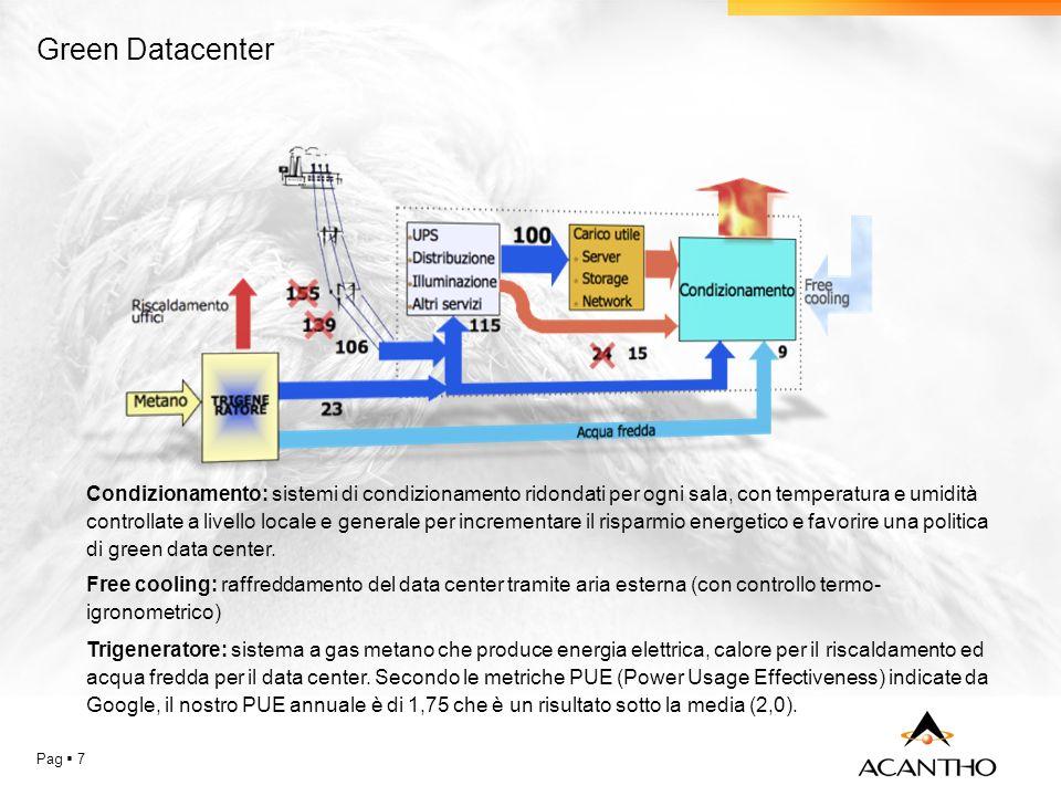 Pag 7 Green Datacenter Condizionamento: sistemi di condizionamento ridondati per ogni sala, con temperatura e umidità controllate a livello locale e generale per incrementare il risparmio energetico e favorire una politica di green data center.