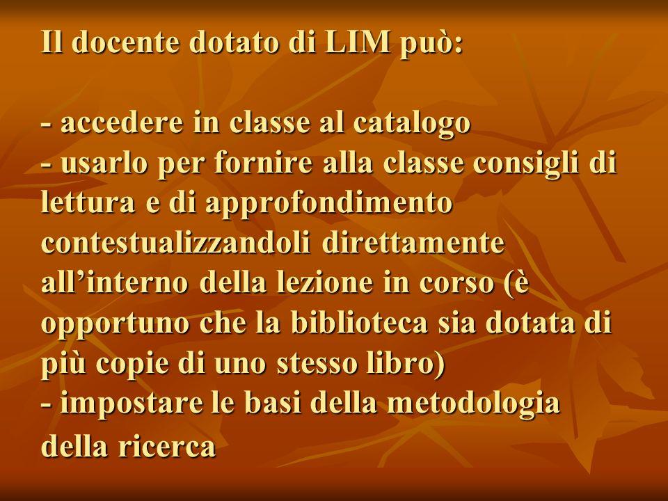 Il docente dotato di LIM può: - accedere in classe al catalogo - usarlo per fornire alla classe consigli di lettura e di approfondimento contestualizz