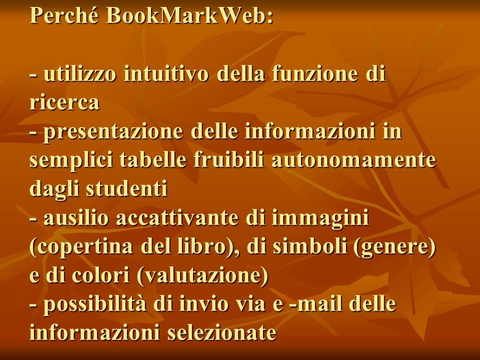 Perché BookMarkWeb: - utilizzo intuitivo della funzione di ricerca - presentazione delle informazioni in semplici tabelle fruibili autonomamente dagli