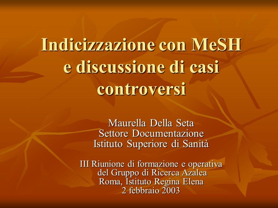 Indicizzazione con MeSH e discussione di casi controversi Maurella Della Seta Settore Documentazione Istituto Superiore di Sanità III Riunione di formazione e operativa del Gruppo di Ricerca Azalea Roma, Istituto Regina Elena 2 febbraio 2003