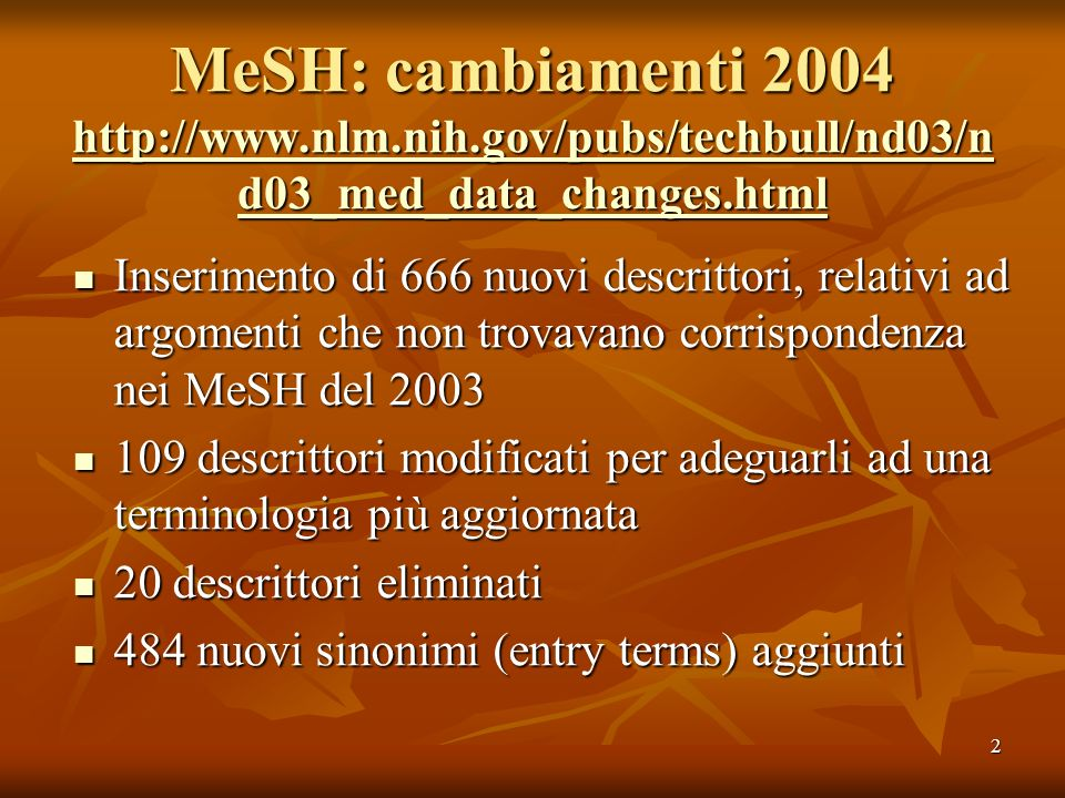 2 MeSH: cambiamenti 2004 http://www.nlm.nih.gov/pubs/techbull/nd03/n d03_med_data_changes.html http://www.nlm.nih.gov/pubs/techbull/nd03/n d03_med_dat