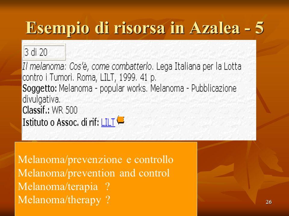 26 Esempio di risorsa in Azalea - 5 Melanoma/prevenzione e controllo Melanoma/prevention and control Melanoma/terapia .