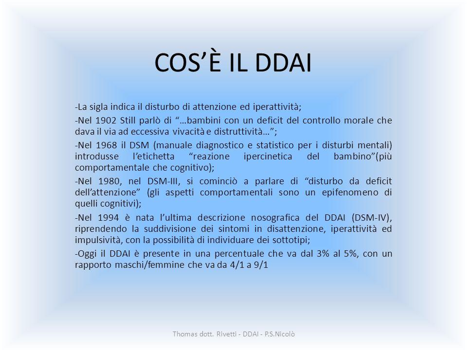 COSÈ IL DDAI -La sigla indica il disturbo di attenzione ed iperattività; -Nel 1902 Still parlò di …bambini con un deficit del controllo morale che dava il via ad eccessiva vivacità e distruttività…; -Nel 1968 il DSM (manuale diagnostico e statistico per i disturbi mentali) introdusse letichetta reazione ipercinetica del bambino(più comportamentale che cognitivo); -Nel 1980, nel DSM-III, si cominciò a parlare di disturbo da deficit dellattenzione (gli aspetti comportamentali sono un epifenomeno di quelli cognitivi); -Nel 1994 è nata lultima descrizione nosografica del DDAI (DSM-IV), riprendendo la suddivisione dei sintomi in disattenzione, iperattività ed impulsività, con la possibilità di individuare dei sottotipi; -Oggi il DDAI è presente in una percentuale che va dal 3% al 5%, con un rapporto maschi/femmine che va da 4/1 a 9/1 Thomas dott.