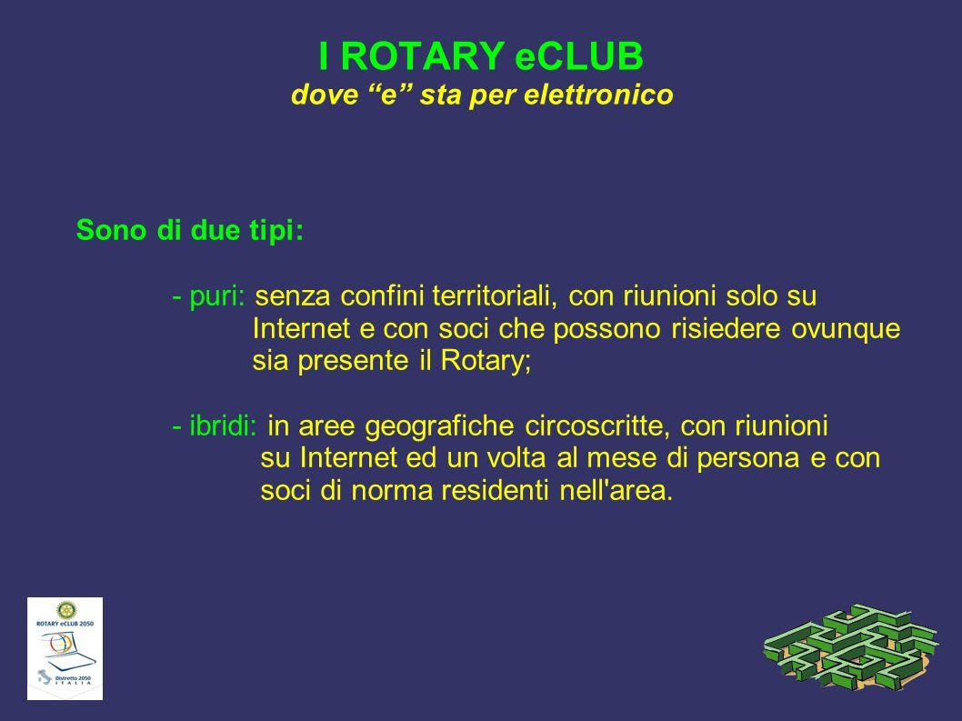 I ROTARY eCLUB dove e sta per elettronico Sono di due tipi: - puri: senza confini territoriali, con riunioni solo su Internet e con soci che possono r