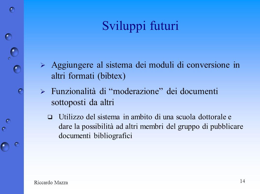 14 Riccardo Mazza Sviluppi futuri Aggiungere al sistema dei moduli di conversione in altri formati (bibtex) Funzionalità di moderazione dei documenti
