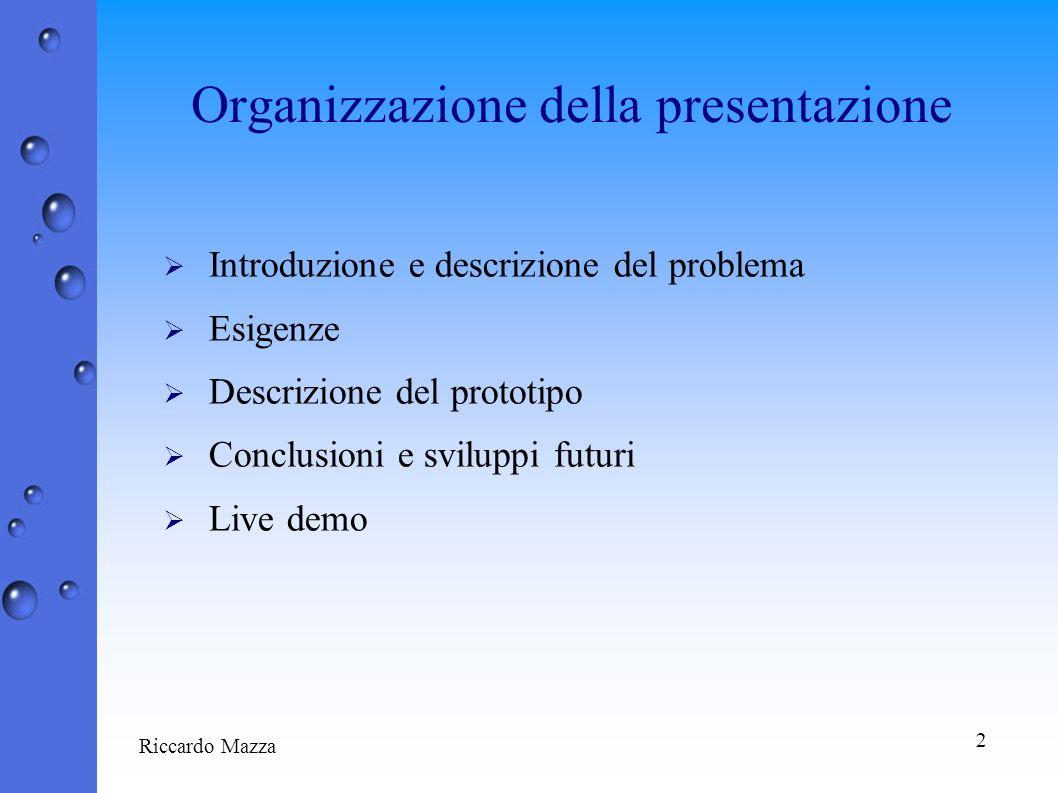 2 Riccardo Mazza Organizzazione della presentazione Introduzione e descrizione del problema Esigenze Descrizione del prototipo Conclusioni e sviluppi futuri Live demo