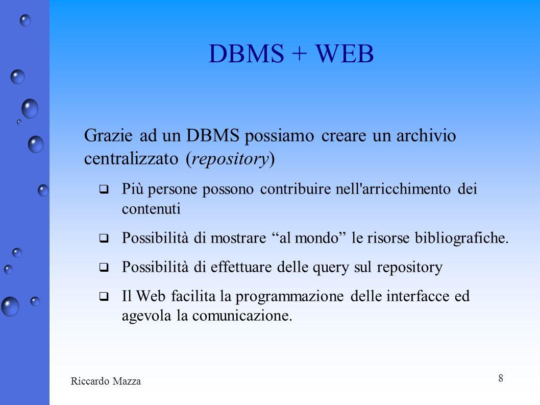 8 DBMS + WEB Grazie ad un DBMS possiamo creare un archivio centralizzato (repository) Più persone possono contribuire nell arricchimento dei contenuti Possibilità di mostrare al mondo le risorse bibliografiche.