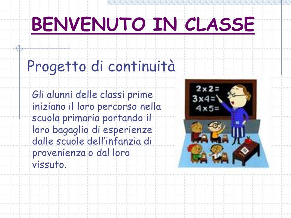 BENVENUTO IN CLASSE Progetto di continuità Gli alunni delle classi prime iniziano il loro percorso nella scuola primaria portando il loro bagaglio di