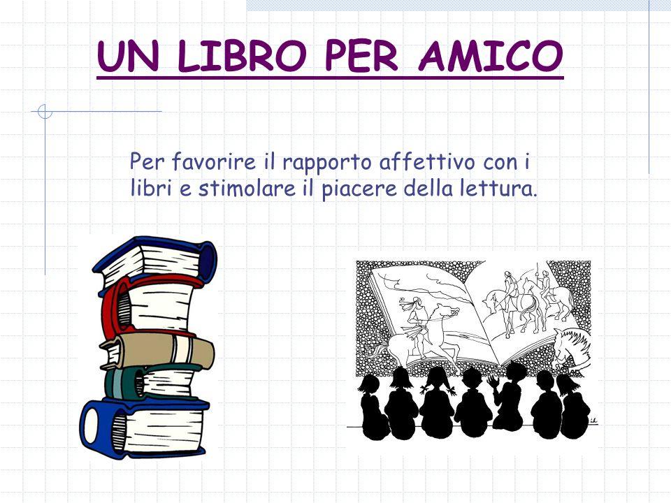 UN LIBRO PER AMICO Per favorire il rapporto affettivo con i libri e stimolare il piacere della lettura.
