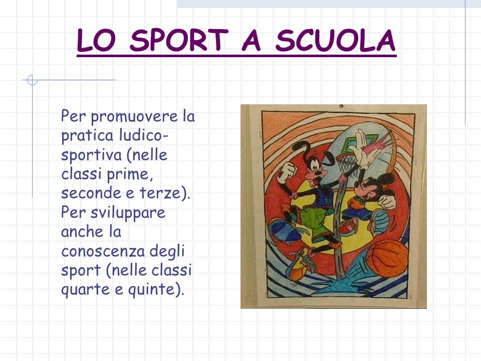 LO SPORT A SCUOLA Per promuovere la pratica ludico- sportiva (nelle classi prime, seconde e terze). Per sviluppare anche la conoscenza degli sport (ne
