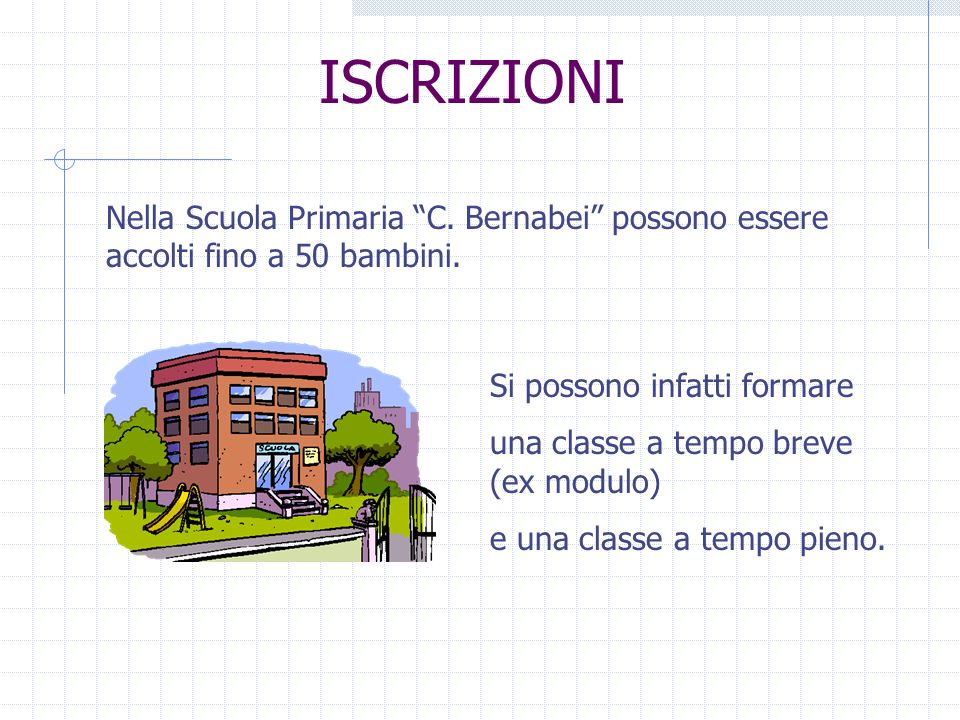 ISCRIZIONI Nella Scuola Primaria C. Bernabei possono essere accolti fino a 50 bambini. Si possono infatti formare una classe a tempo breve (ex modulo)