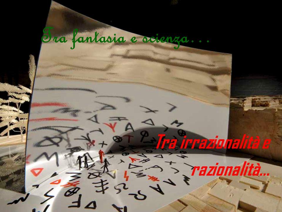 Tra fantasia e scienza… Tra irrazionalità e razionalità…