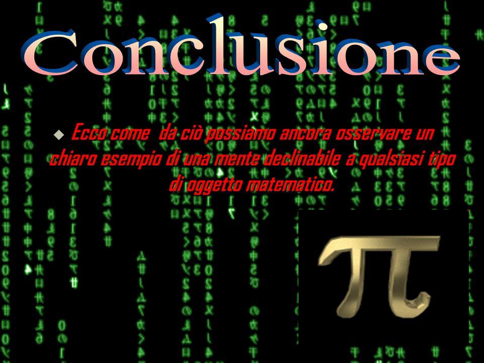 Ecco come da ciò possiamo ancora osservare un chiaro esempio di una mente declinabile a qualsiasi tipo di oggetto matematico.