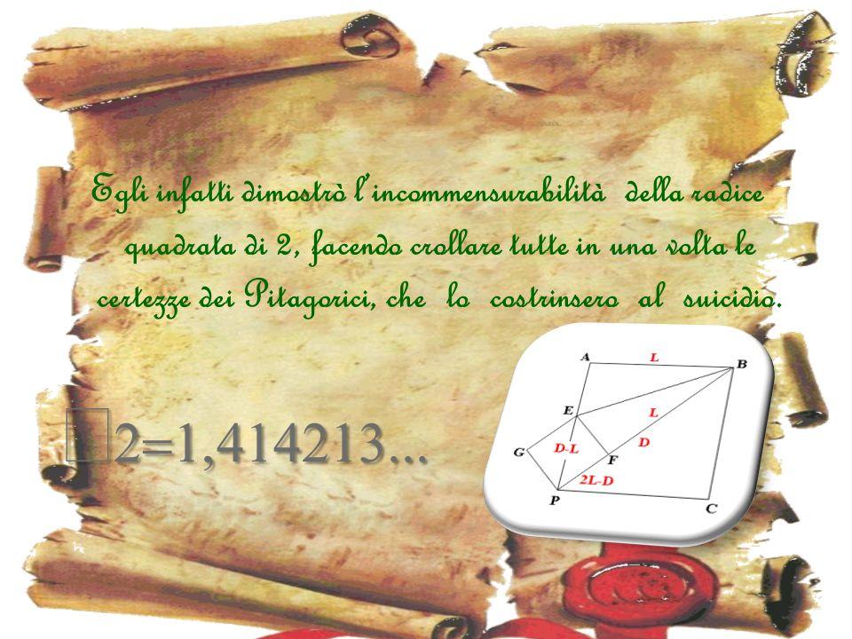 Egli infatti dimostrò lincommensurabilità della radice quadrata di 2, facendo crollare tutte in una volta le certezze dei Pitagorici, che lo costrinse