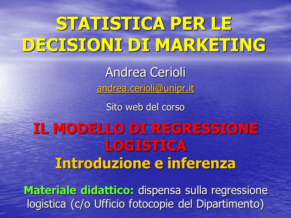 STATISTICA PER LE DECISIONI DI MARKETING Andrea Cerioli andrea.cerioli@unipr.it Sito web del corso IL MODELLO DI REGRESSIONE LOGISTICA Introduzione e