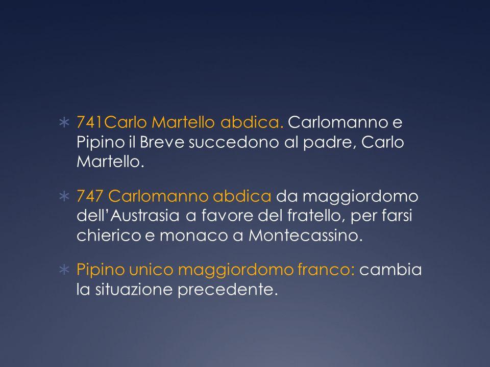 741Carlo Martello abdica.Carlomanno e Pipino il Breve succedono al padre, Carlo Martello.