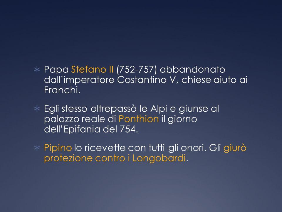 Papa Stefano II (752-757) abbandonato dallimperatore Costantino V, chiese aiuto ai Franchi.