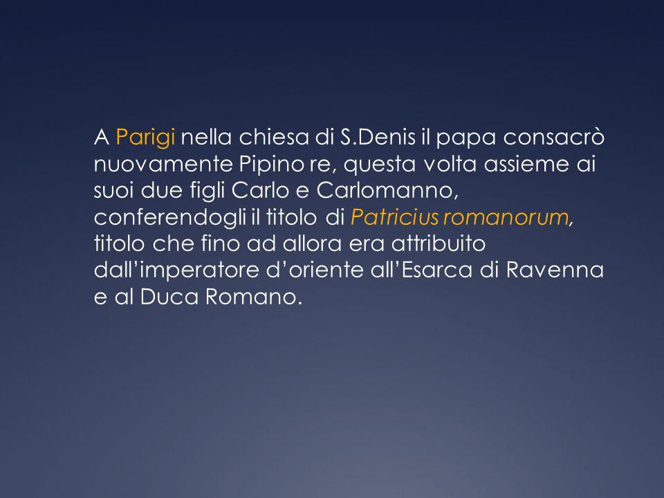 A Parigi nella chiesa di S.Denis il papa consacrò nuovamente Pipino re, questa volta assieme ai suoi due figli Carlo e Carlomanno, conferendogli il titolo di Patricius romanorum, titolo che fino ad allora era attribuito dallimperatore doriente allEsarca di Ravenna e al Duca Romano.