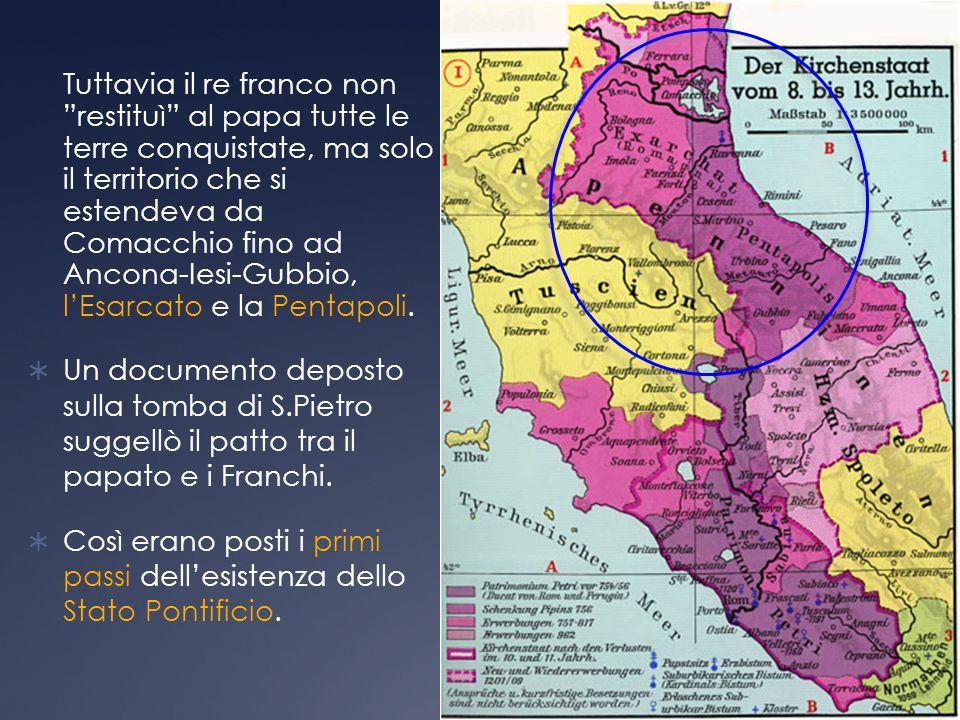 Tuttavia il re franco non restituì al papa tutte le terre conquistate, ma solo il territorio che si estendeva da Comacchio fino ad Ancona-Iesi-Gubbio, lEsarcato e la Pentapoli.