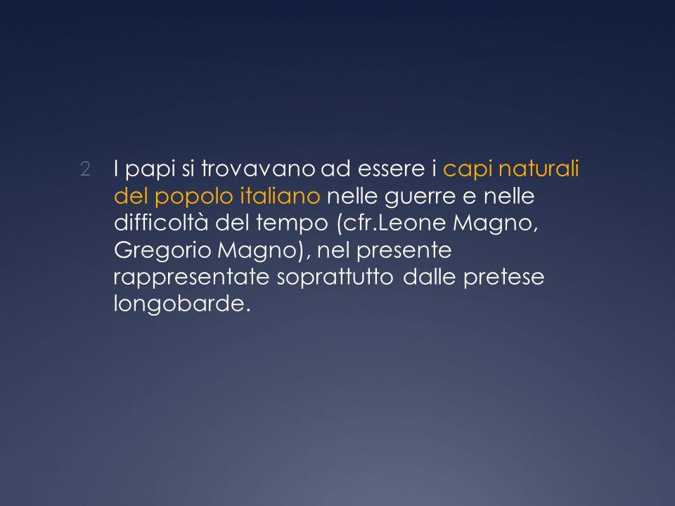 2 I papi si trovavano ad essere i capi naturali del popolo italiano nelle guerre e nelle difficoltà del tempo (cfr.Leone Magno, Gregorio Magno), nel presente rappresentate soprattutto dalle pretese longobarde.