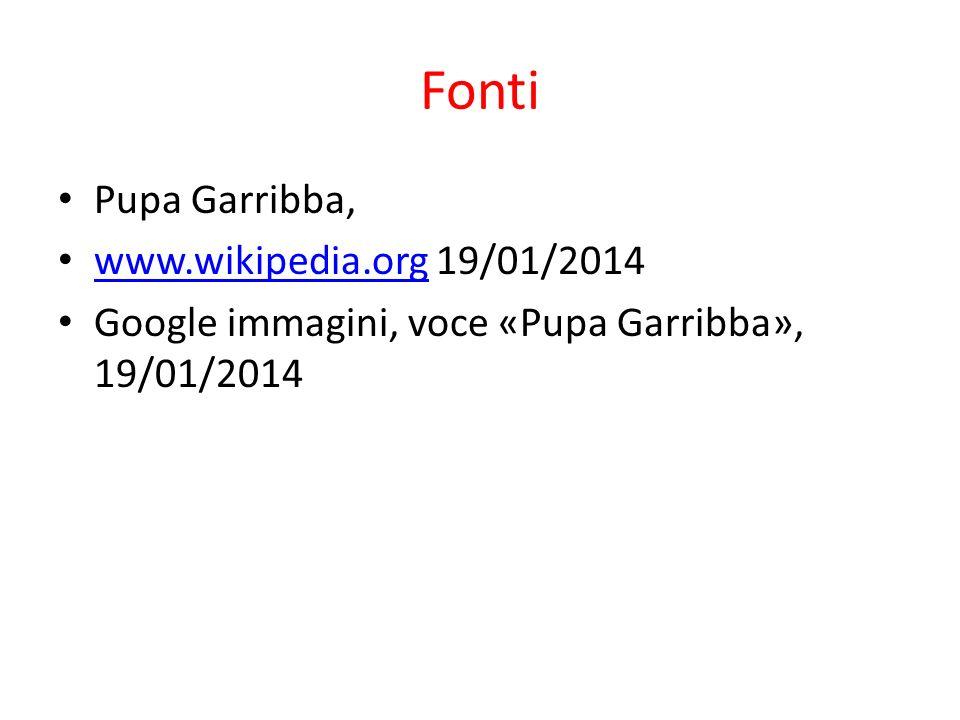 Fonti Pupa Garribba, www.wikipedia.org 19/01/2014 www.wikipedia.org Google immagini, voce «Pupa Garribba», 19/01/2014