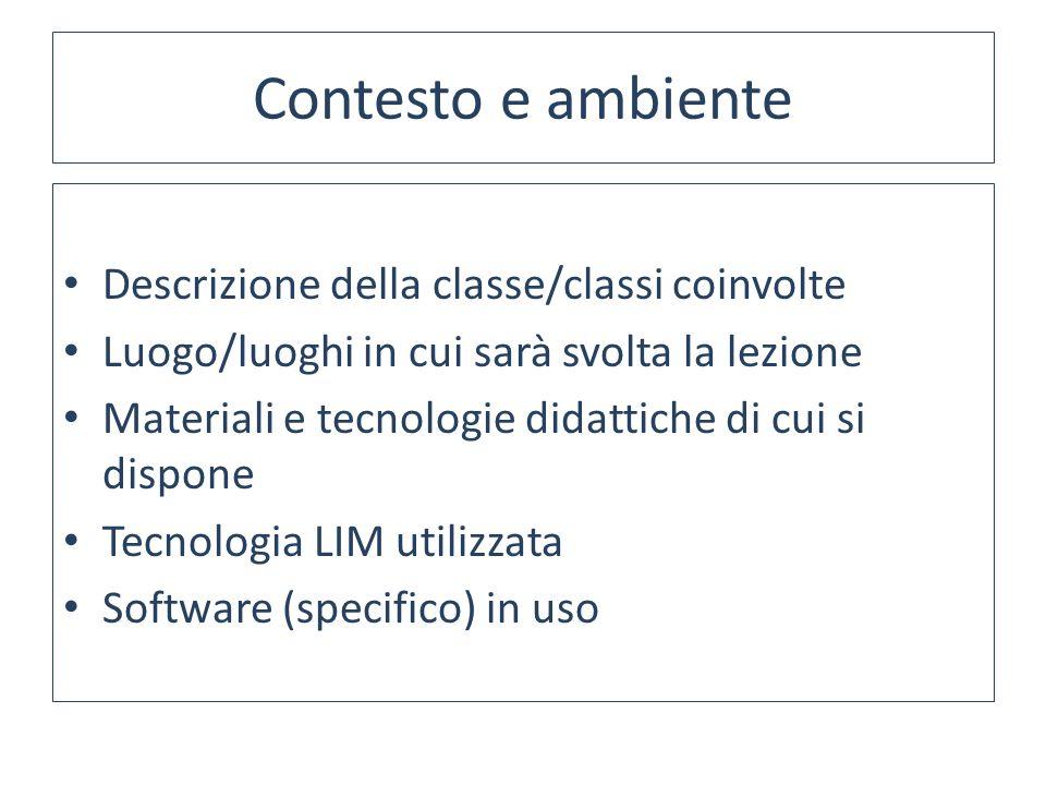 Contesto e ambiente Descrizione della classe/classi coinvolte Luogo/luoghi in cui sarà svolta la lezione Materiali e tecnologie didattiche di cui si dispone Tecnologia LIM utilizzata Software (specifico) in uso