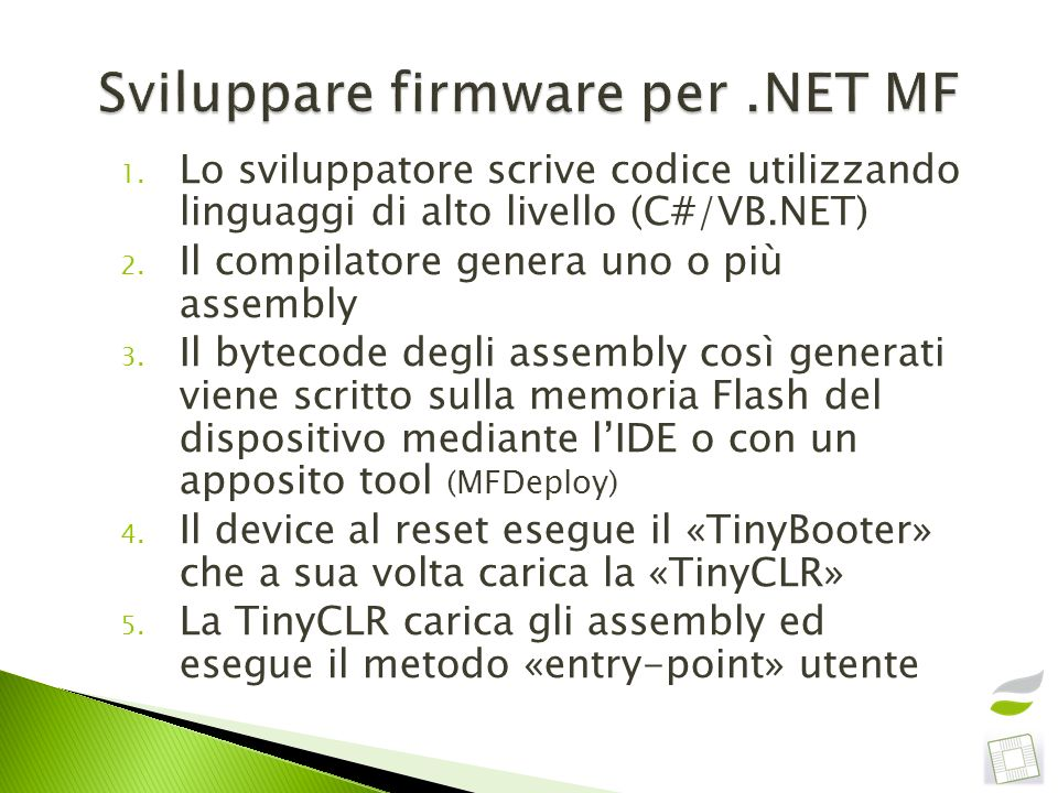 Performance Interoperabilità codice «managed» / nativo Controllo del timing Utilizzo di schede multi-processore (come la Triumvirato: USBizi+MSP430+CPLD !!!) Non è un OS Molti servizi sono stati sviluppati nel tempo dai vendor come estensioni del framework Pochi «porting» Molti sono open (Netduino, Mountaineer Boards, GHI OSH) e lo stesso Porting Kit è completamente open (netmf.codeplex.com)