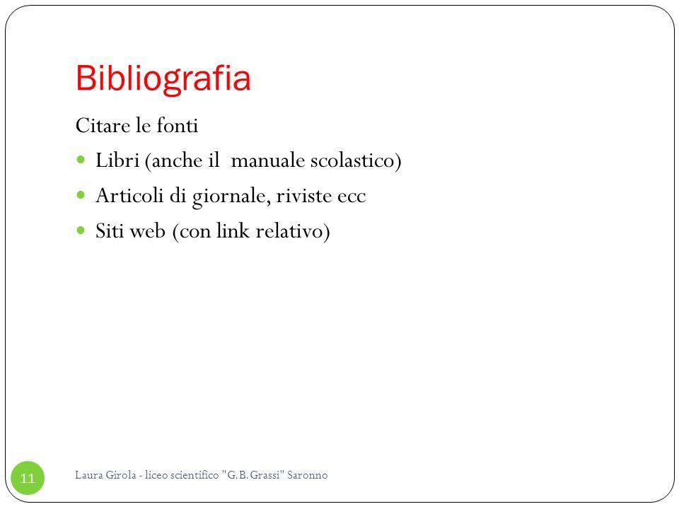 Bibliografia Citare le fonti Libri (anche il manuale scolastico) Articoli di giornale, riviste ecc Siti web (con link relativo) Laura Girola - liceo scientifico G.B.Grassi Saronno 11