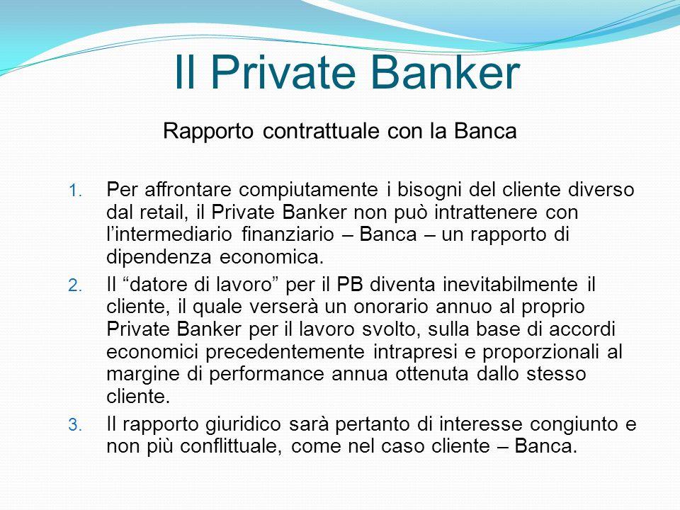 Il Private Banker Rapporto contrattuale con la Banca 1. Per affrontare compiutamente i bisogni del cliente diverso dal retail, il Private Banker non p