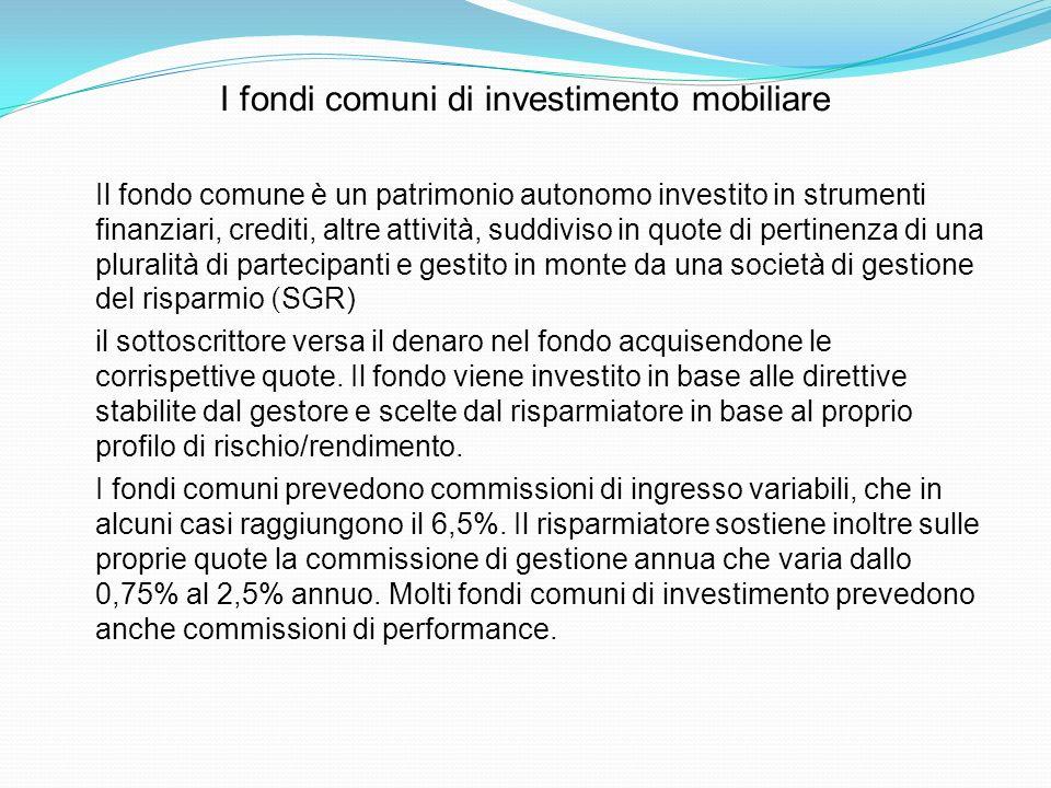 I fondi comuni di investimento mobiliare Il fondo comune è un patrimonio autonomo investito in strumenti finanziari, crediti, altre attività, suddivis