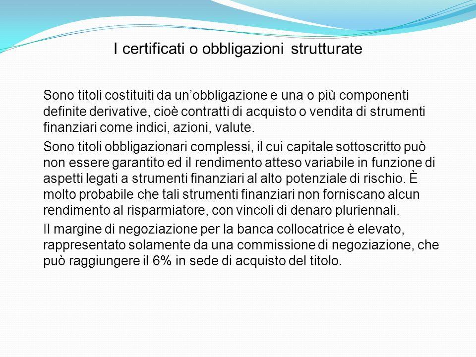 I certificati o obbligazioni strutturate Sono titoli costituiti da unobbligazione e una o più componenti definite derivative, cioè contratti di acquis