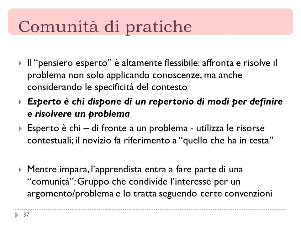 37 Comunità di pratiche Il pensiero esperto è altamente flessibile: affronta e risolve il problema non solo applicando conoscenze, ma anche consideran