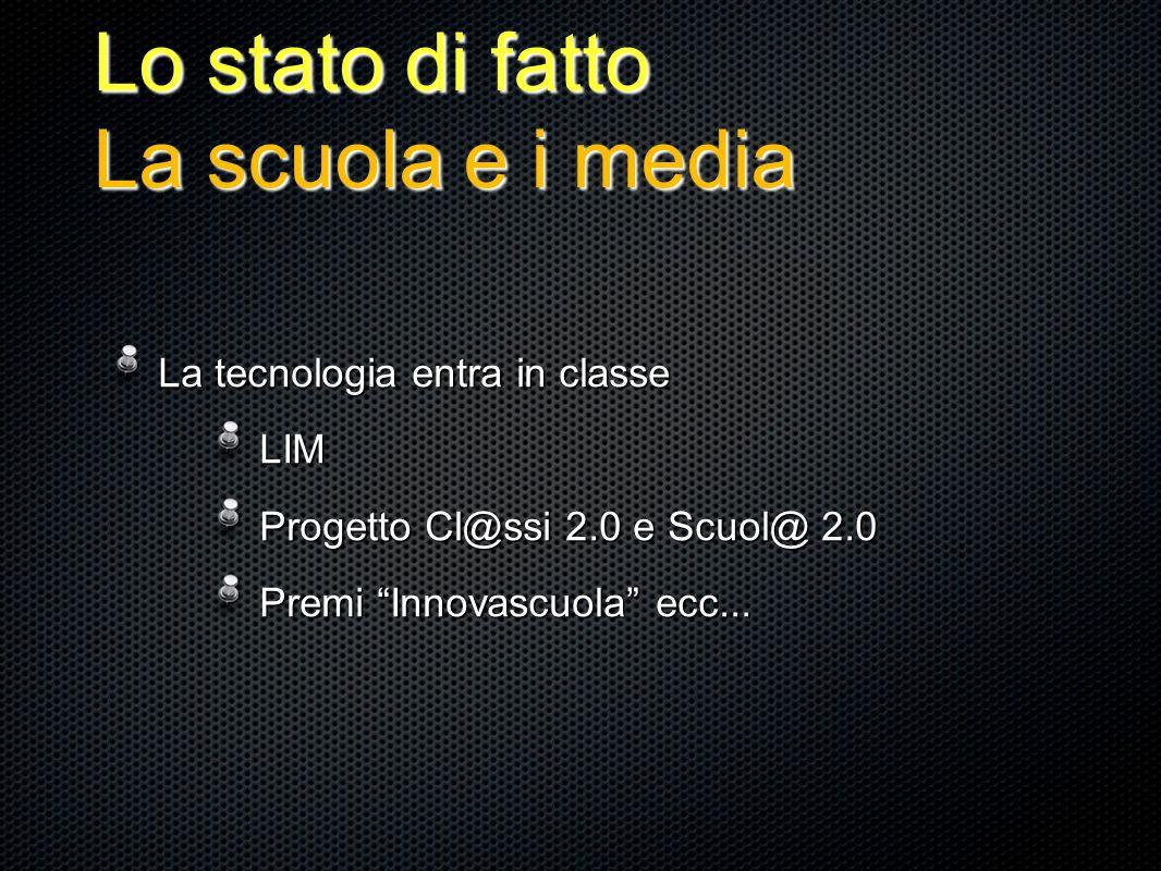 Lo stato di fatto La scuola e i media La tecnologia entra in classe La tecnologia entra in classe LIM LIM Progetto Cl@ssi 2.0 e Scuol@ 2.0 Progetto Cl@ssi 2.0 e Scuol@ 2.0 Premi Innovascuola ecc...