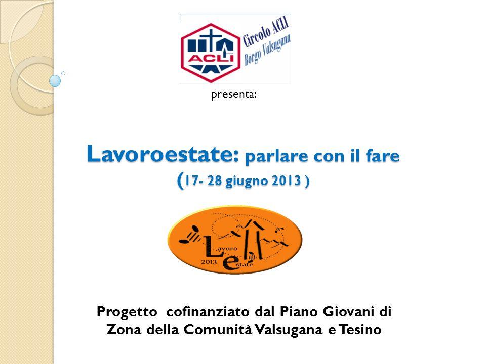 Lavoroestate: parlare con il fare ( 17- 28 giugno 2013 ) Lavoroestate: parlare con il fare ( 17- 28 giugno 2013 ) Progetto cofinanziato dal Piano Giov
