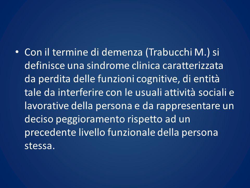 Con il termine di demenza (Trabucchi M.) si definisce una sindrome clinica caratterizzata da perdita delle funzioni cognitive, di entità tale da inter
