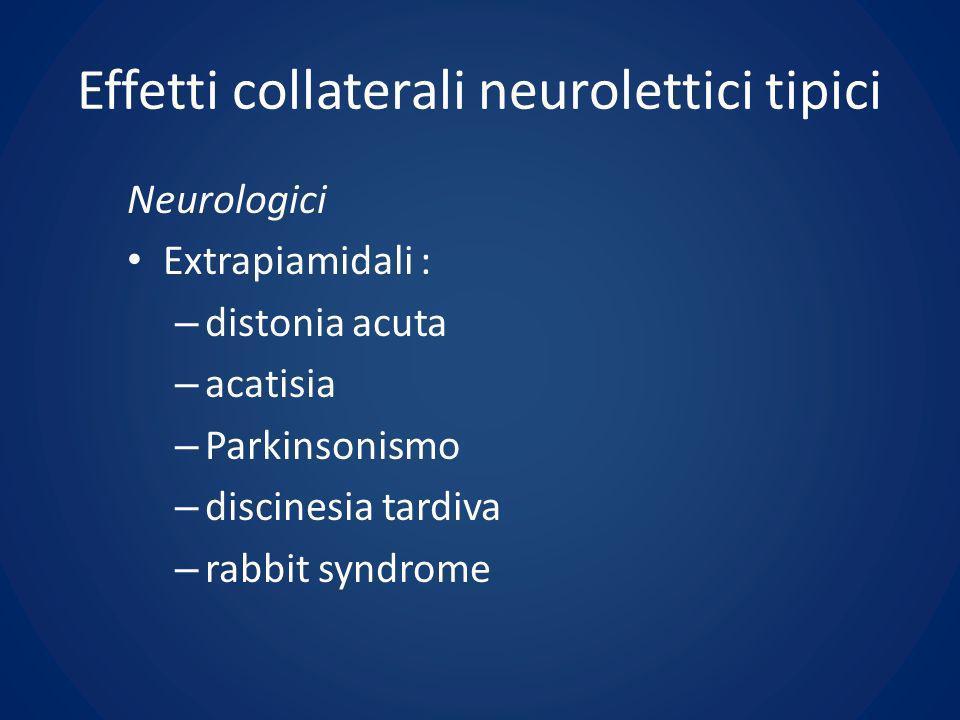 Effetti collaterali neurolettici tipici Neurologici Extrapiamidali : – distonia acuta – acatisia – Parkinsonismo – discinesia tardiva – rabbit syndrom