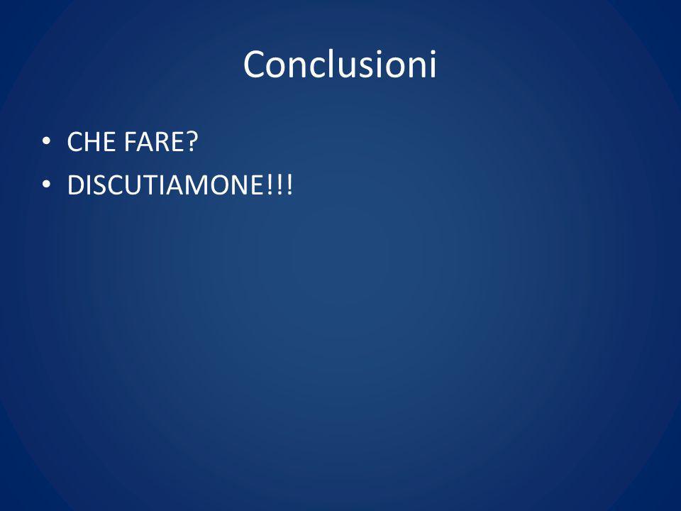 Conclusioni CHE FARE? DISCUTIAMONE!!!