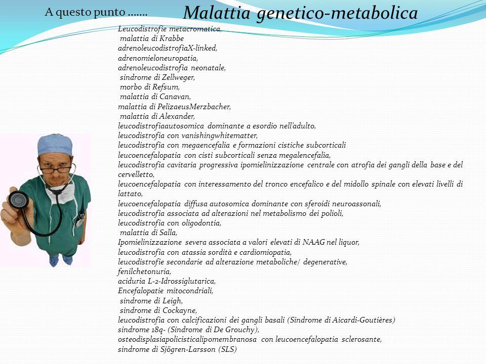 A questo punto ……. Malattia genetico-metabolica Leucodistrofie metacromatica, malattia di Krabbe adrenoleucodistrofiaX-linked, adrenomieloneuropatia,