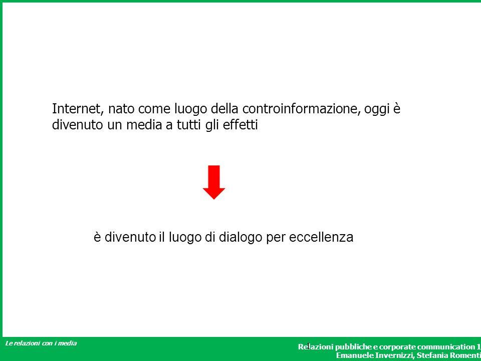 Relazioni pubbliche e corporate communication 1 Emanuele Invernizzi, Stefania Romenti Le relazioni con i media 1 Internet, nato come luogo della controinformazione, oggi è divenuto un media a tutti gli effetti è divenuto il luogo di dialogo per eccellenza