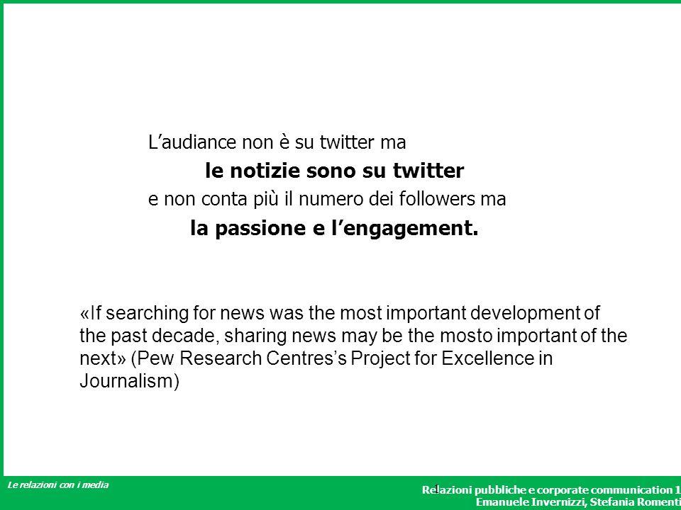Relazioni pubbliche e corporate communication 1 Emanuele Invernizzi, Stefania Romenti Le relazioni con i media 1 Laudiance non è su twitter ma le notizie sono su twitter e non conta più il numero dei followers ma la passione e lengagement.