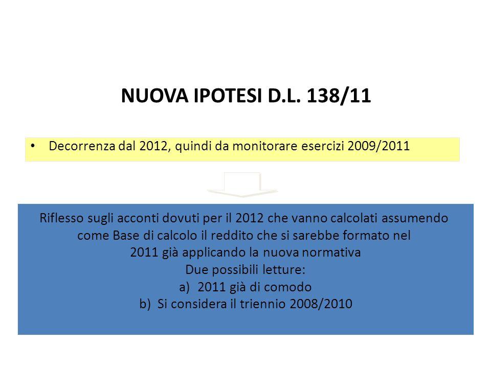 NUOVA IPOTESI D.L. 138/11 Decorrenza dal 2012, quindi da monitorare esercizi 2009/2011 Riflesso sugli acconti dovuti per il 2012 che vanno calcolati a