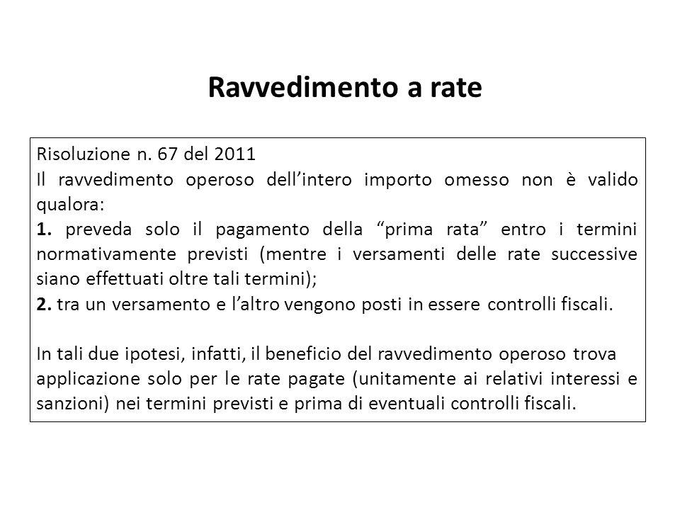 Ravvedimento a rate Risoluzione n. 67 del 2011 Il ravvedimento operoso dellintero importo omesso non è valido qualora: 1. preveda solo il pagamento de