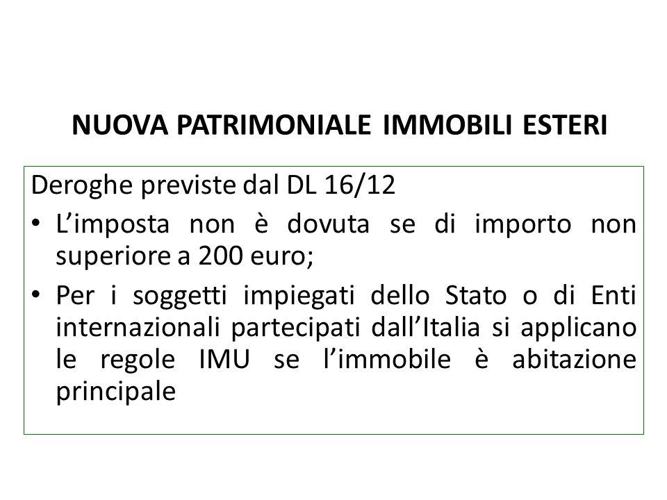 NUOVA PATRIMONIALE IMMOBILI ESTERI Deroghe previste dal DL 16/12 Limposta non è dovuta se di importo non superiore a 200 euro; Per i soggetti impiegat